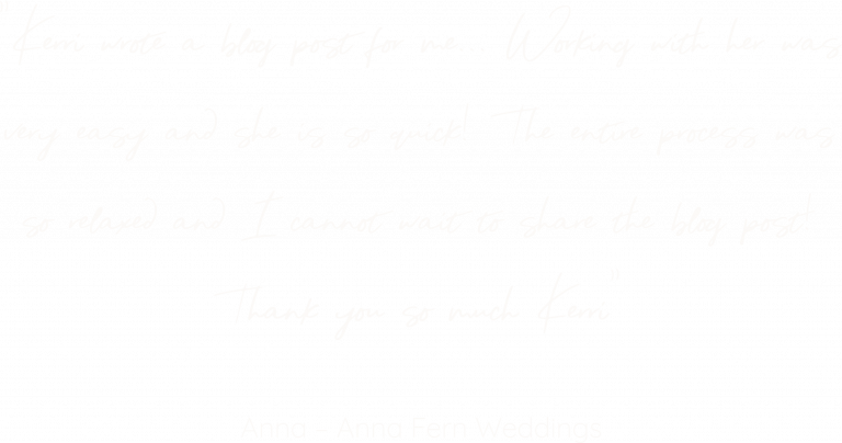 """Testimonial for Kerri Awosile: """"Kerri wrote a blog post for me... Working with her was very easy and she is so quick! The entire process was so relaxed and I cannot wait to share the blog post! Thank you so much Kerri"""" Anna - Anna Fern Weddings"""