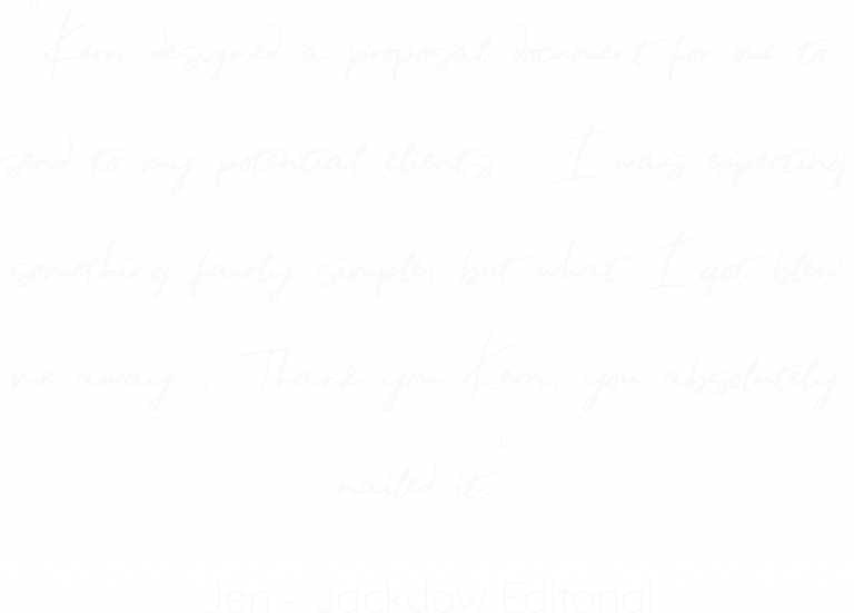 """Testimonial for Kerri Awosile: """"Kerri designed a proposal document for me to send to my potential clients... I was expecting something fairly simple, but what I got blew me away... Thank you Kerri, you absolutely nailed it."""" Jen - Jackdaw Editorial"""